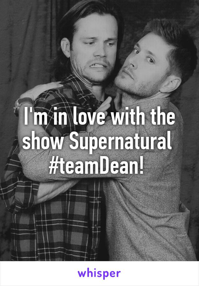 I'm in love with the show Supernatural  #teamDean!