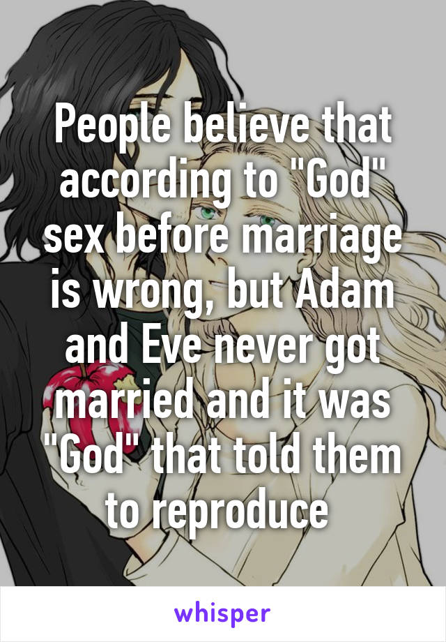 "People believe that according to ""God"" sex before marriage is wrong, but Adam and Eve never got married and it was ""God"" that told them to reproduce"