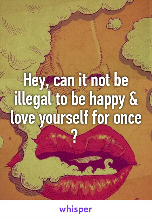 Hey, can it not be illegal to be happy & love yourself for once ?