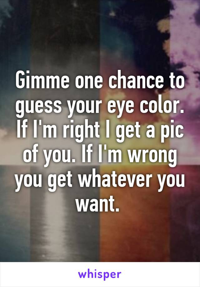 Gimme one chance to guess your eye color. If I'm right I get a pic of you. If I'm wrong you get whatever you want.