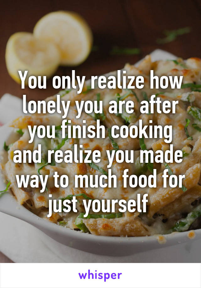 You only realize how lonely you are after you finish cooking and realize you made  way to much food for just yourself