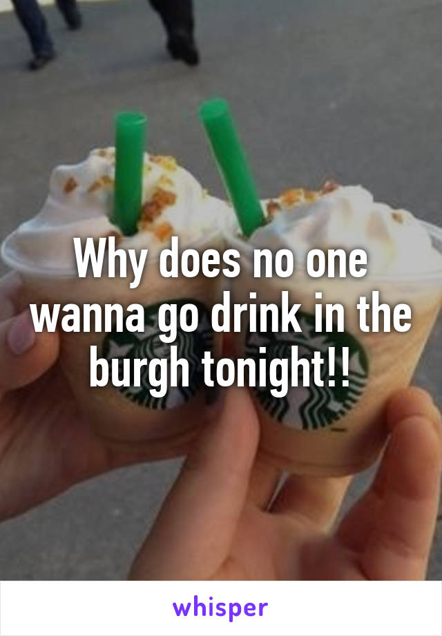 Why does no one wanna go drink in the burgh tonight!!