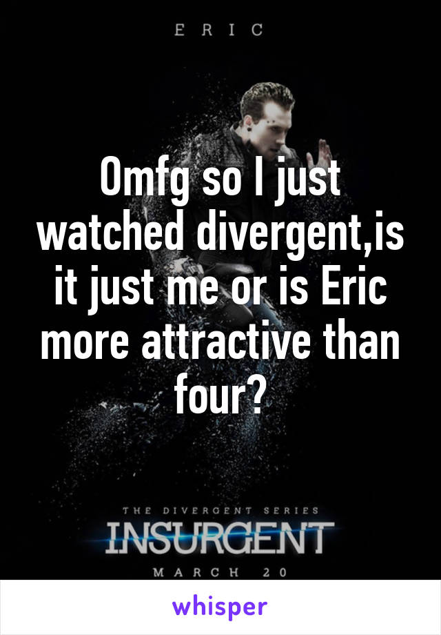 Omfg so I just watched divergent,is it just me or is Eric more attractive than four?