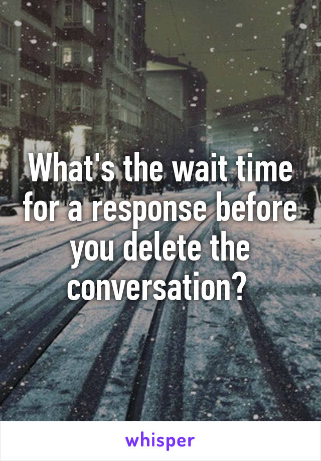 What's the wait time for a response before you delete the conversation?