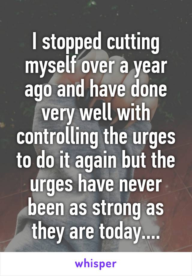 I stopped cutting myself over a year ago and have done very well with controlling the urges to do it again but the urges have never been as strong as they are today....