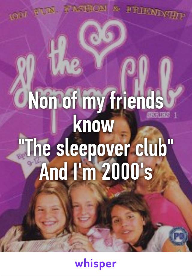 """Non of my friends know  """"The sleepover club"""" And I'm 2000's"""