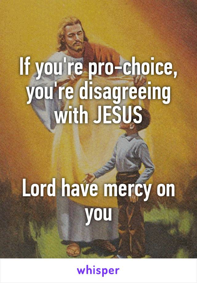 If you're pro-choice, you're disagreeing with JESUS   Lord have mercy on you