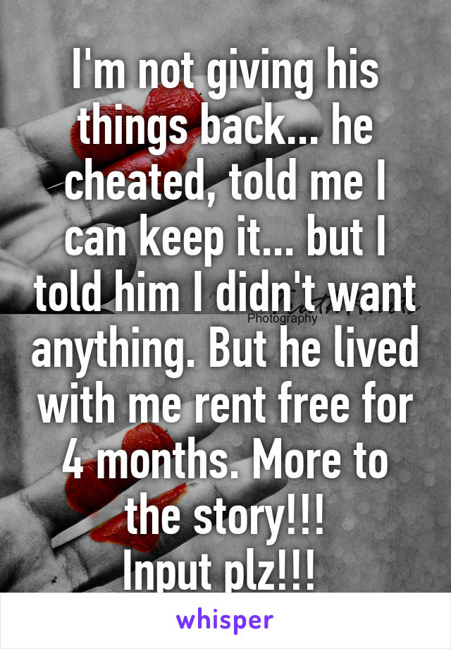 I'm not giving his things back... he cheated, told me I can keep it... but I told him I didn't want anything. But he lived with me rent free for 4 months. More to the story!!! Input plz!!!