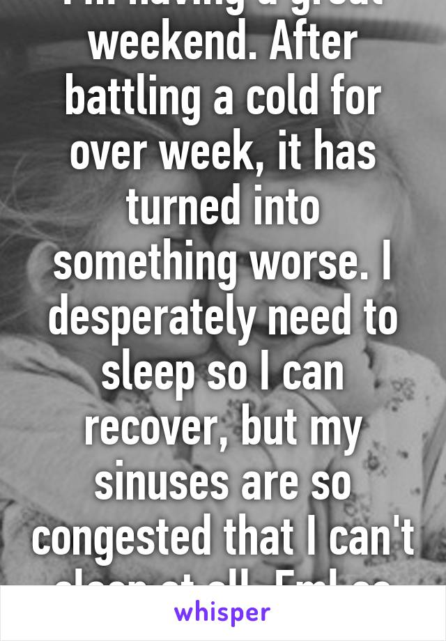 I'm having a great weekend. After battling a cold for over week, it has turned into something worse. I desperately need to sleep so I can recover, but my sinuses are so congested that I can't sleep at all. Fml so hard.