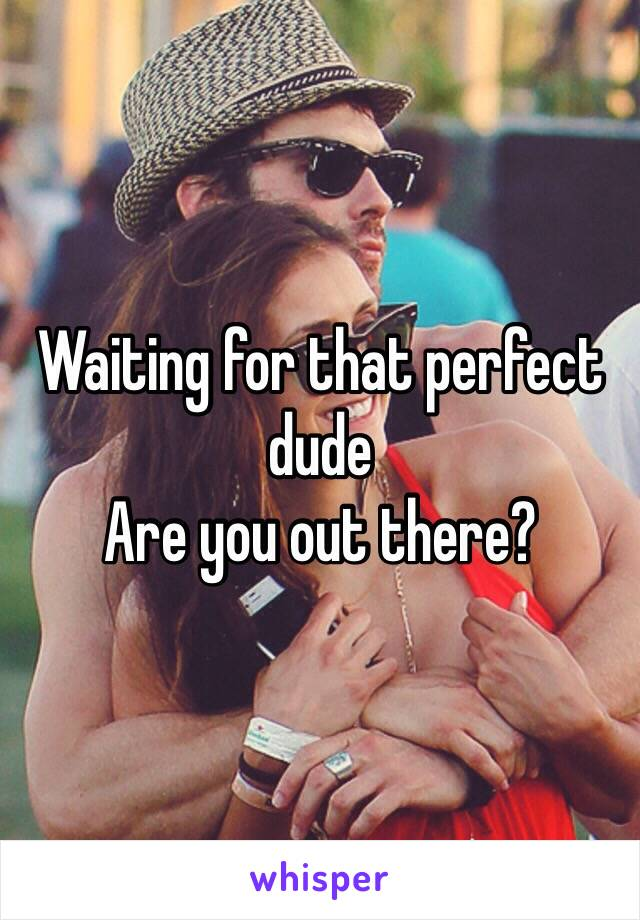 Waiting for that perfect dude Are you out there?