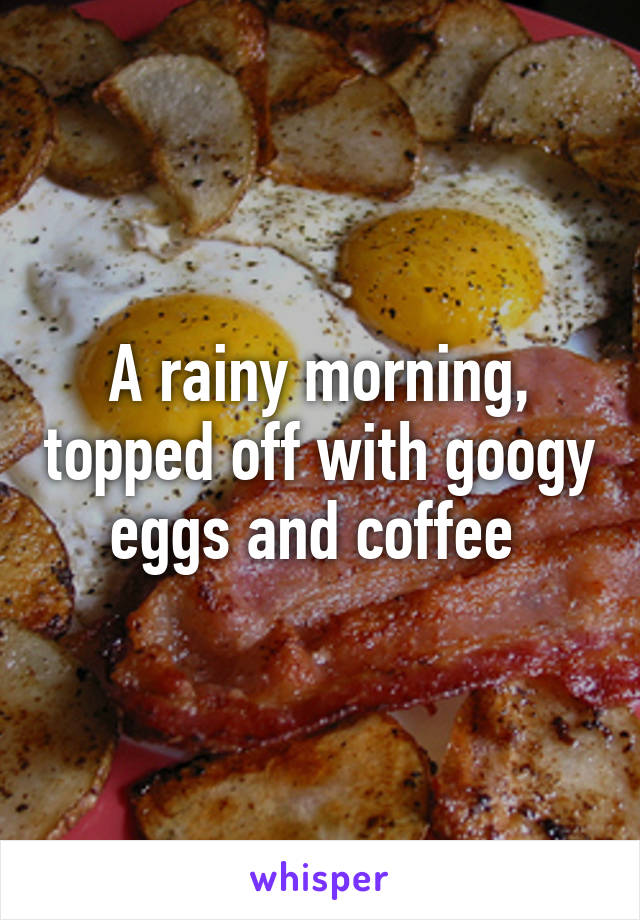 A rainy morning, topped off with googy eggs and coffee
