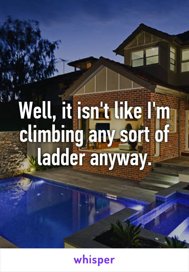 Well, it isn't like I'm climbing any sort of ladder anyway.