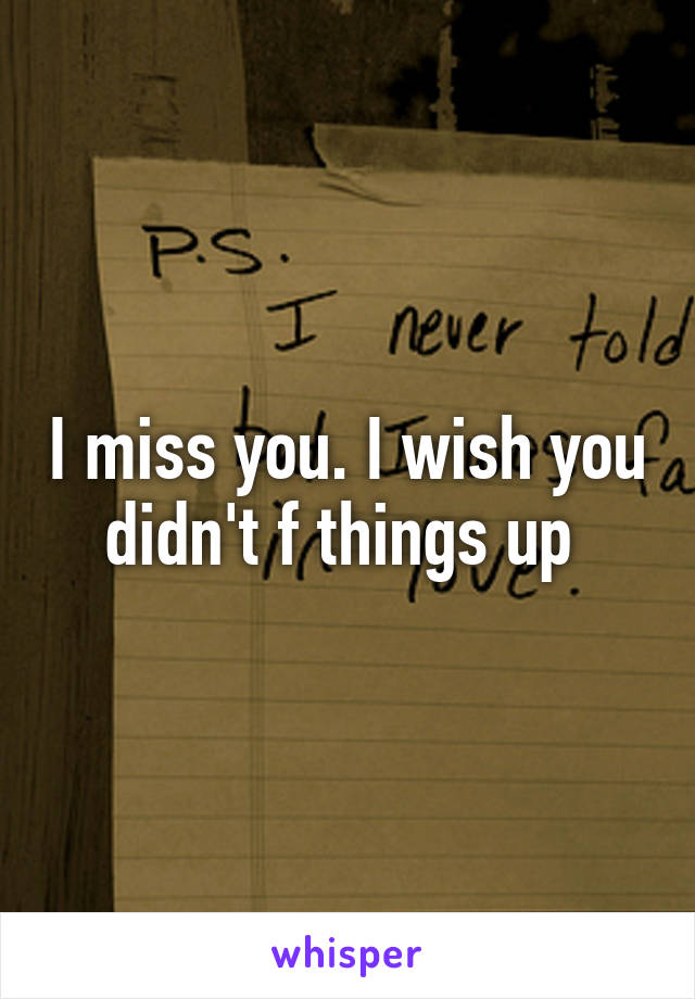 I miss you. I wish you didn't f things up