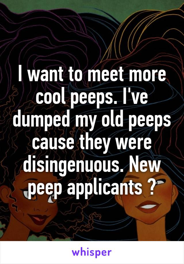 I want to meet more cool peeps. I've dumped my old peeps cause they were disingenuous. New peep applicants ?
