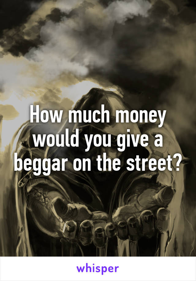 How much money would you give a beggar on the street?