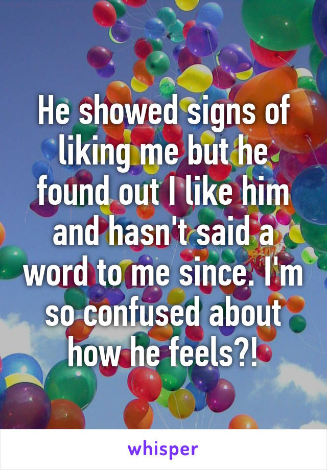 He showed signs of liking me but he found out I like him and hasn't said a word to me since. I'm so confused about how he feels?!