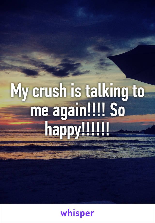 My crush is talking to me again!!!! So happy!!!!!!
