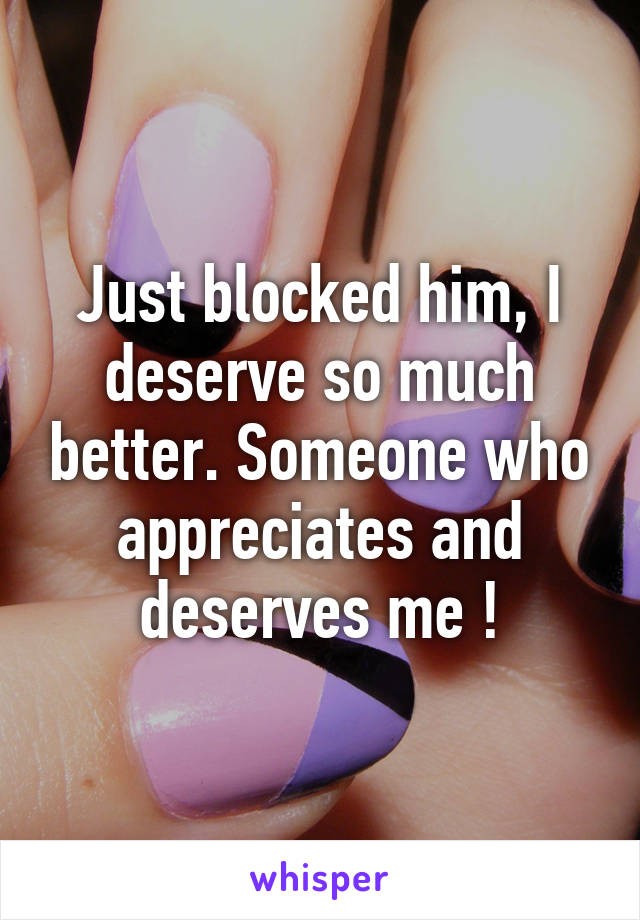 Just blocked him, I deserve so much better. Someone who appreciates and deserves me !