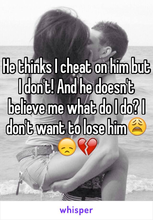 He thinks I cheat on him but I don't! And he doesn't believe me what do I do? I don't want to lose him😩😞💔