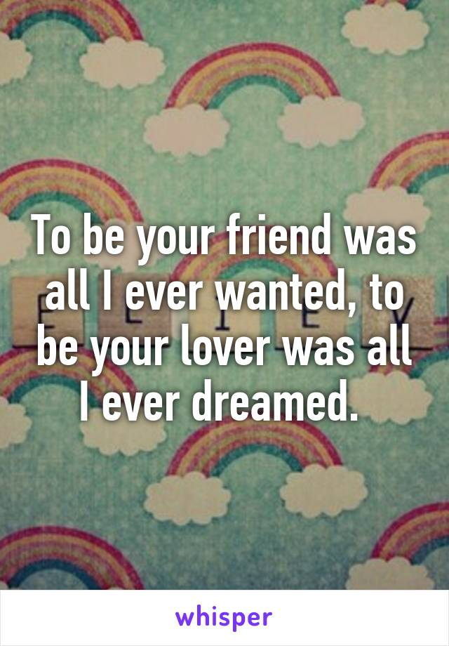To be your friend was all I ever wanted, to be your lover was all I ever dreamed.