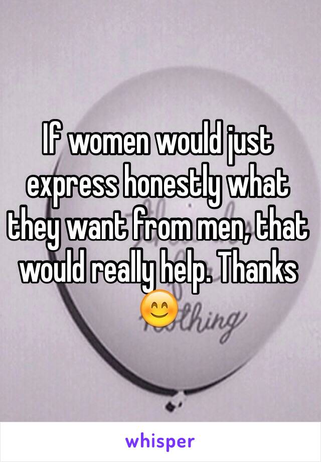 If women would just express honestly what they want from men, that would really help. Thanks 😊
