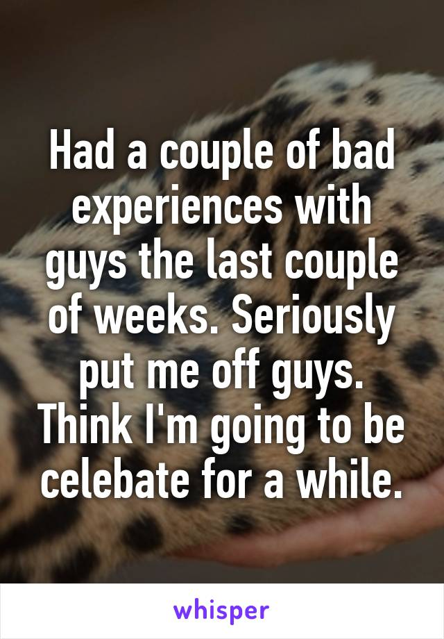Had a couple of bad experiences with guys the last couple of weeks. Seriously put me off guys. Think I'm going to be celebate for a while.