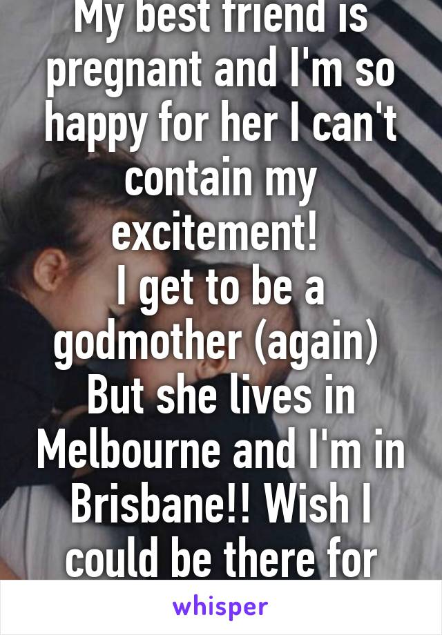 My best friend is pregnant and I'm so happy for her I can't contain my excitement!  I get to be a godmother (again)  But she lives in Melbourne and I'm in Brisbane!! Wish I could be there for her!