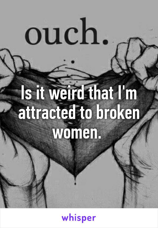 Is it weird that I'm attracted to broken women.