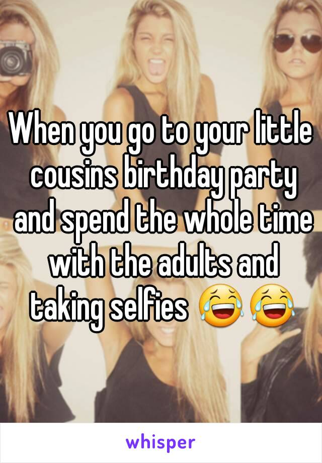 When you go to your little cousins birthday party and spend the whole time with the adults and taking selfies 😂😂