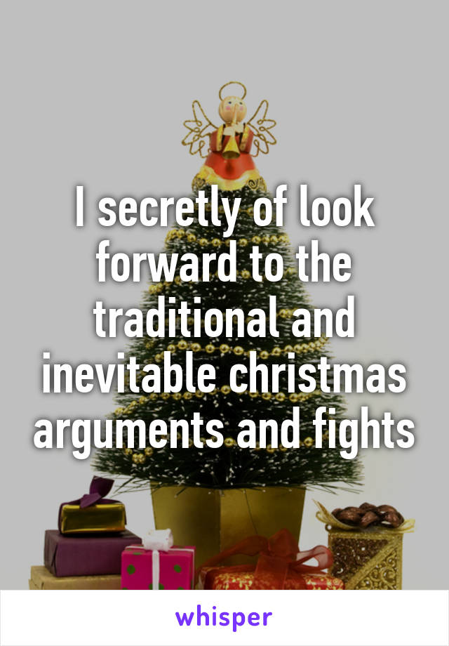 I secretly of look forward to the traditional and inevitable christmas arguments and fights
