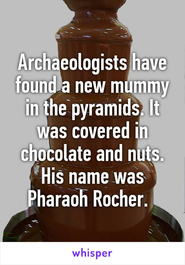 Archaeologists have found a new mummy in the pyramids. It was covered in chocolate and nuts. His name was Pharaoh Rocher.