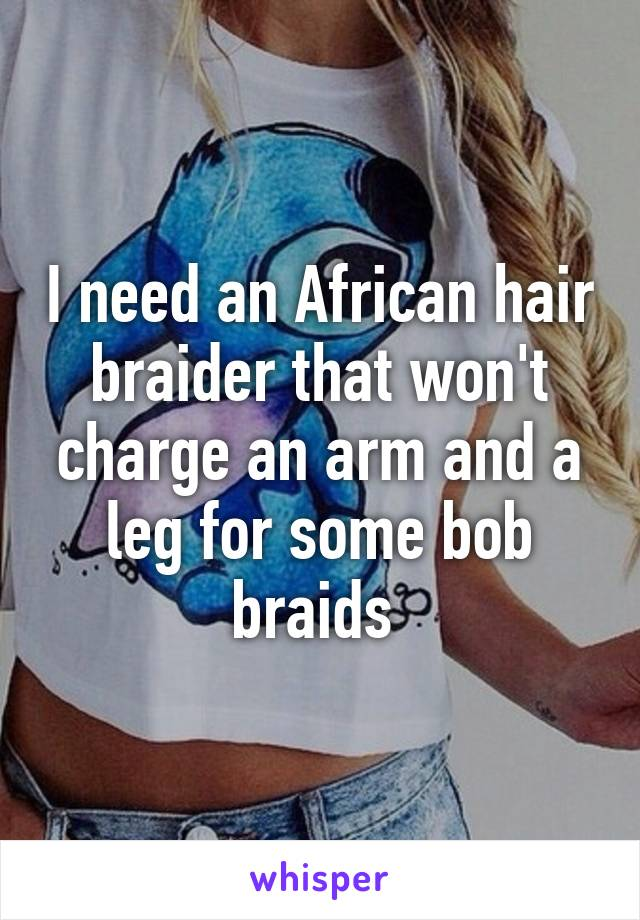 I need an African hair braider that won't charge an arm and a leg for some bob braids