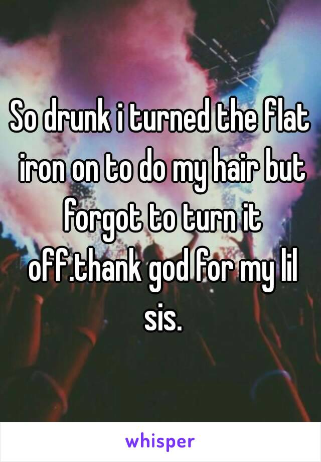 So drunk i turned the flat iron on to do my hair but forgot to turn it off.thank god for my lil sis.