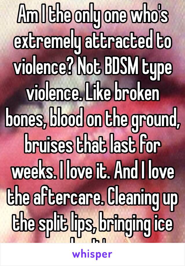 Am I the only one who's extremely attracted to violence? Not BDSM type violence. Like broken bones, blood on the ground, bruises that last for weeks. I love it. And I love the aftercare. Cleaning up the split lips, bringing ice packs. It's👌🏻