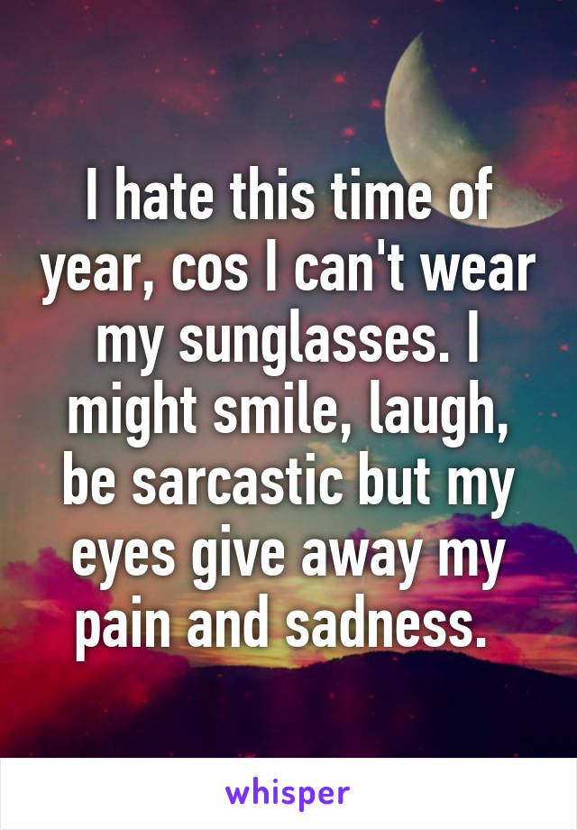 I hate this time of year, cos I can't wear my sunglasses. I might smile, laugh, be sarcastic but my eyes give away my pain and sadness.
