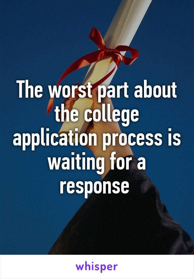 The worst part about the college application process is waiting for a response