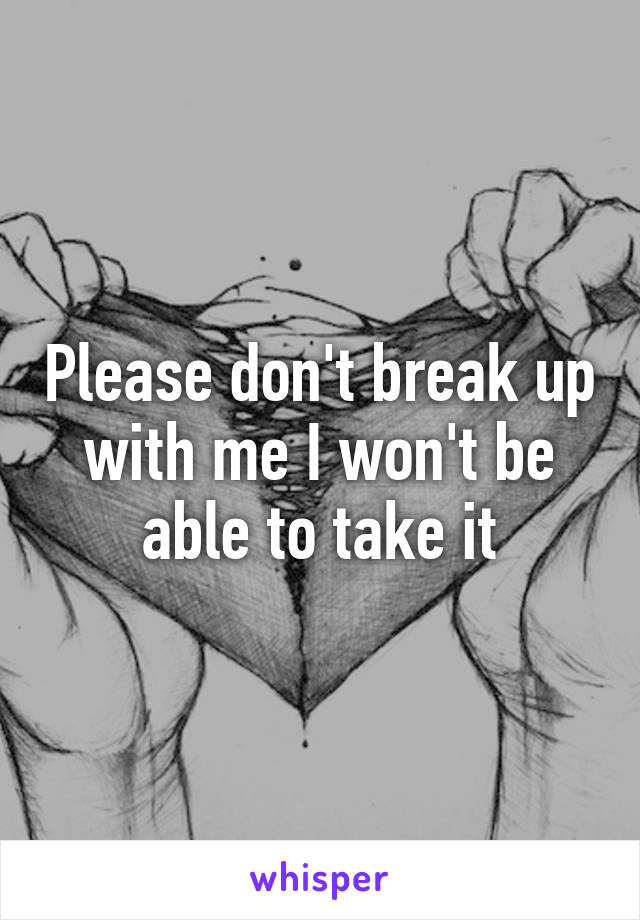 Please don't break up with me I won't be able to take it