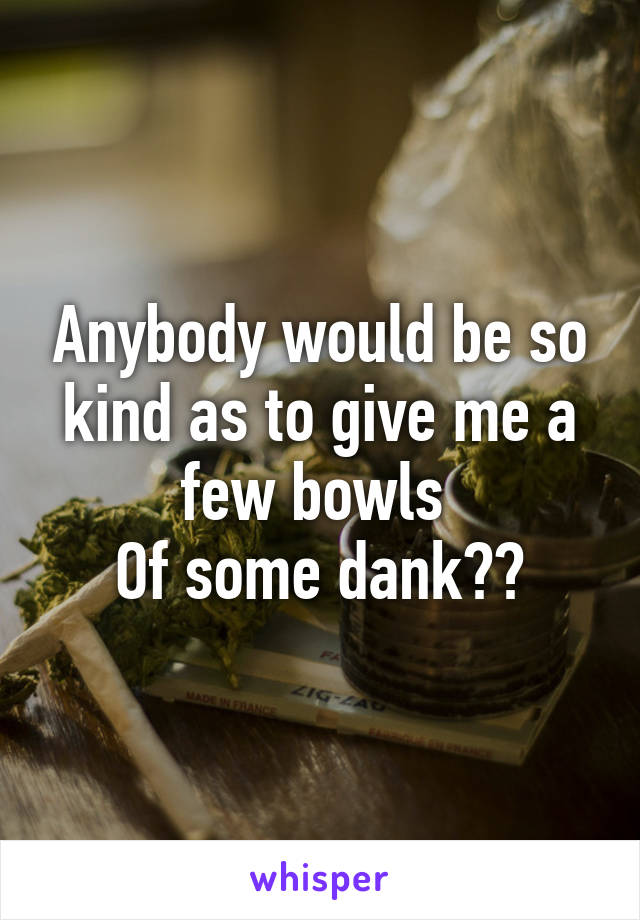 Anybody would be so kind as to give me a few bowls  Of some dank??