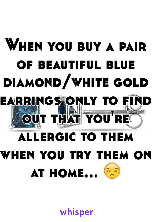 When you buy a pair of beautiful blue diamond/white gold earrings only to find out that you're allergic to them when you try them on at home... 😒