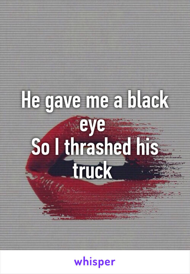 He gave me a black eye  So I thrashed his truck