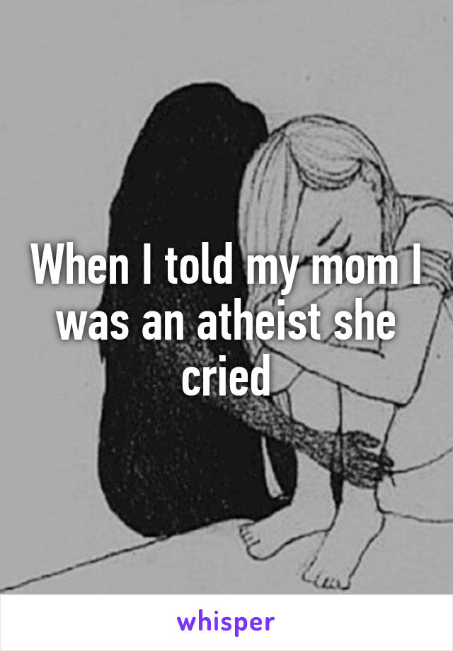 When I told my mom I was an atheist she cried