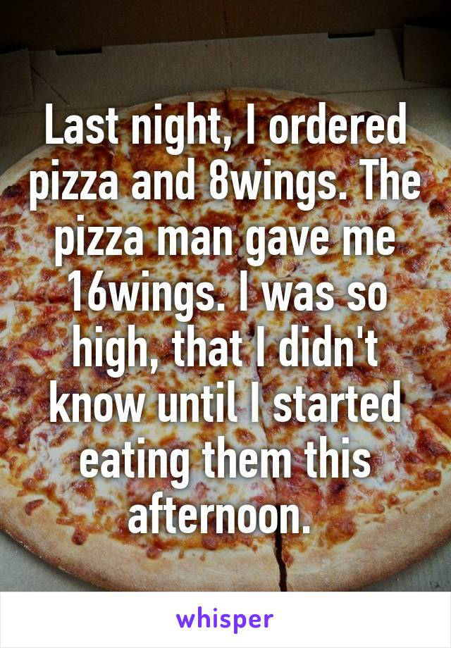 Last night, I ordered pizza and 8wings. The pizza man gave me 16wings. I was so high, that I didn't know until I started eating them this afternoon.