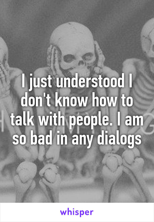 I just understood I don't know how to talk with people. I am so bad in any dialogs