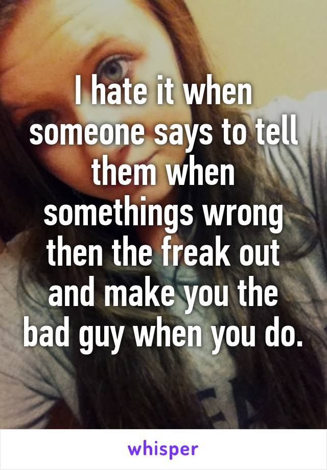 I hate it when someone says to tell them when somethings wrong then the freak out and make you the bad guy when you do.