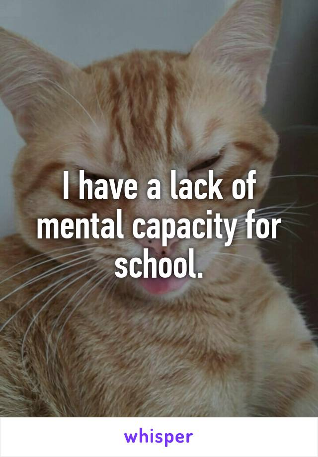 I have a lack of mental capacity for school.