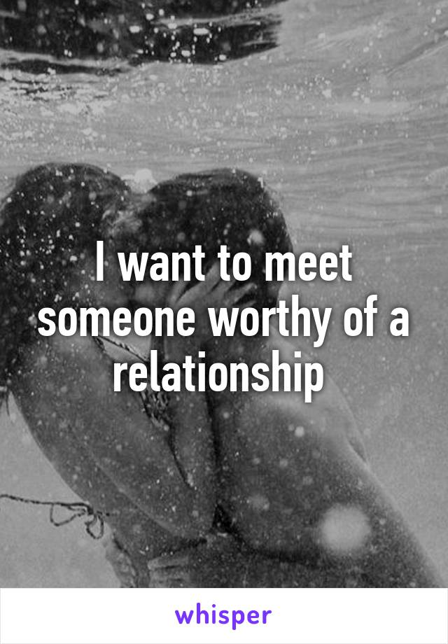 I want to meet someone worthy of a relationship