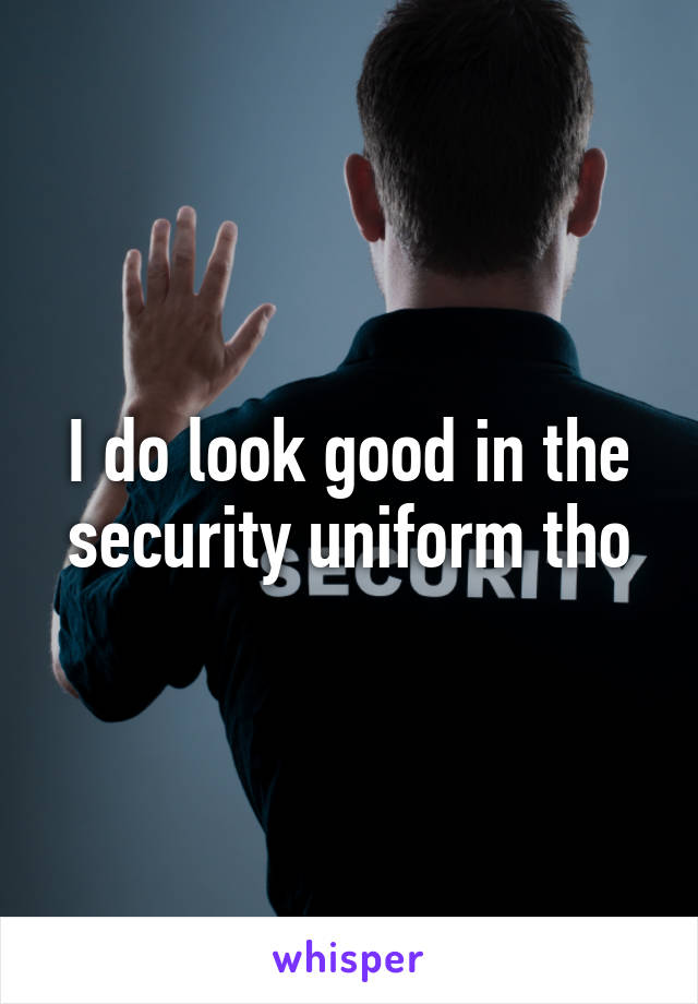 I do look good in the security uniform tho