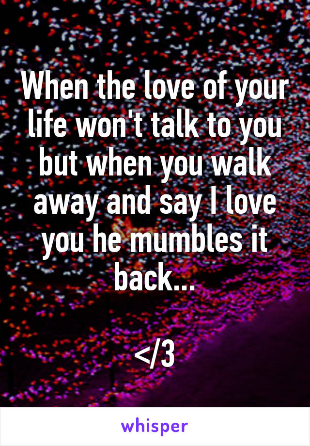 When the love of your life won't talk to you but when you walk away and say I love you he mumbles it back...  </3