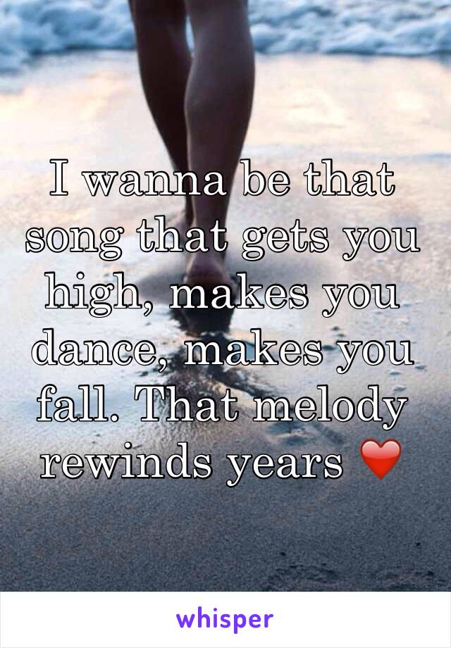 I wanna be that song that gets you high, makes you dance, makes you fall. That melody rewinds years ❤️