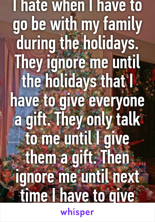 I hate when I have to go be with my family during the holidays. They ignore me until the holidays that I have to give everyone a gift. They only talk to me until I give them a gift. Then ignore me until next time I have to give them a gift.